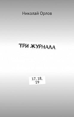 Николай Орлов - Три журнала. 17, 18, 19