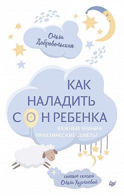 Ольга Хухлаева - Как наладить сон ребенка. Важные знания, практические советы, сонные сказки