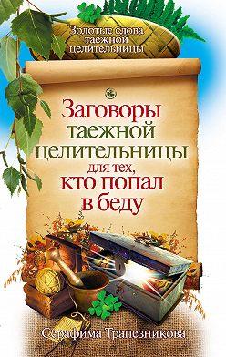 Серафима Трапезникова - Заговоры таежной целительницы для тех, кто попал в беду