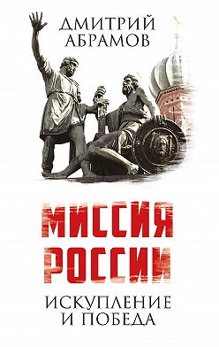 Дмитрий Абрамов - Миссия России. Искупление и Победа