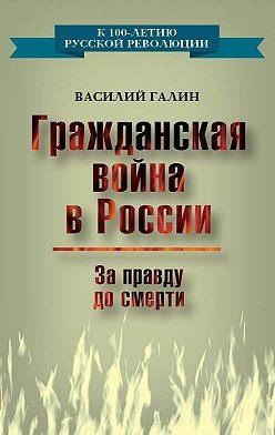 Василий Галин - Гражданская война в России. За правду до смерти