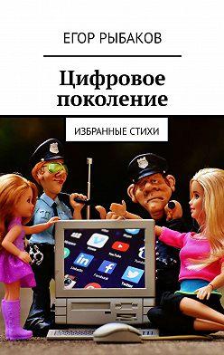 Егор Рыбаков - Цифровое поколение. Избранные стихи