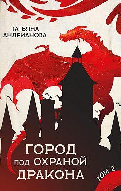 Татьяна Андрианова - Город под охраной дракона. Том 2