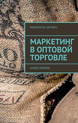 Маргарита Акулич - Маркетинг воптовой торговле. Книга первая