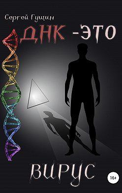 Сергей Гущин - ДНК – это вирус