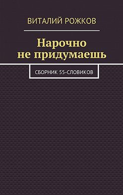 Виталий Рожков - Нарочно непридумаешь. Сборник 55-словиков