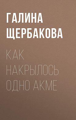 Галина Щербакова - Как накрылось одно акме