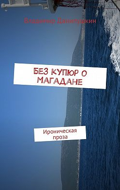 Владимир Данилушкин - Без купюр о Магадане. Ироническая проза