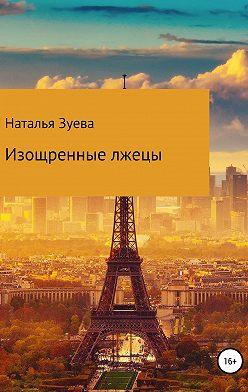 Наталья Зуева - Изощренные лжецы