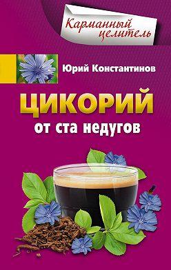 Юрий Константинов - Цикорий от ста недугов