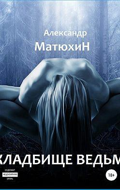 Александр Матюхин - Кладбище ведьм