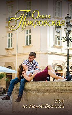 Ольга Покровская - Дом на Малой Бронной (сборник)