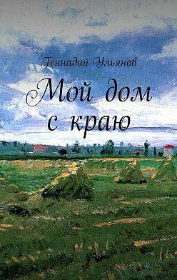 Геннадий Ульянов - Мой дом скраю