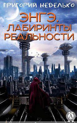 Григорий Неделько - Энгэ. Лабиринты реальности