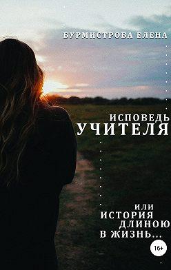 Елена Бурмистрова - Исповедь учителя, или История длиною в жизнь