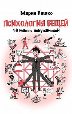 Мария Башко - Психология вещей. 16 типов покупателей