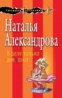Наталья Александрова - В деле только девушки