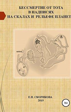 Елена Скорикова - Бессмертие от Тота в надписях на скалах и рельефе планеты