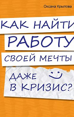 Оксана Крылова - Как найти работу своей мечты даже в кризис?