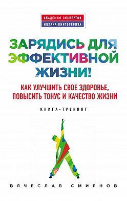 Вячеслав Смирнов - Зарядись для эффективной жизни! Как улучшить свое здоровье, повысить тонус и качество жизни