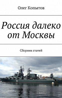 Олег Копытов - Россия далеко отМосквы. Сборник статей