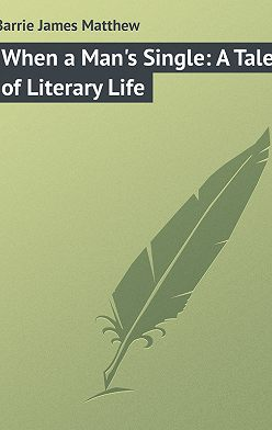 Джеймс Барри - When a Man's Single: A Tale of Literary Life