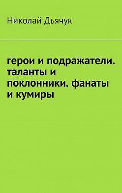 Николай Дьячук - Герои и подражатели. Таланты и поклонники. Фанаты и кумиры