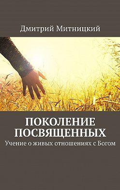 Дмитрий Митницкий - Поколение посвященных. Учение оживых отношениях сБогом