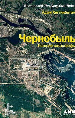 Adam Higginbotham - Чернобыль. История катастрофы