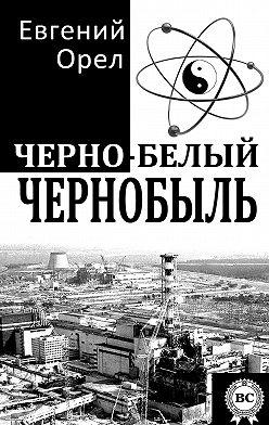 Евгений Орел - Черно-белый Чернобыль