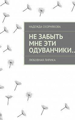 Надежда Скорнякова - Незабыть мне эти одуванчики…