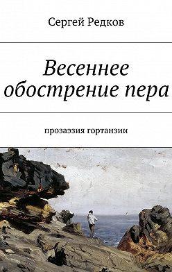 Сергей Редков - Весеннее обострениепера. Прозаэзия гортанзии