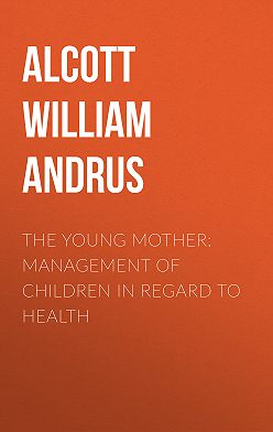 William Alcott - The Young Mother: Management of Children in Regard to Health