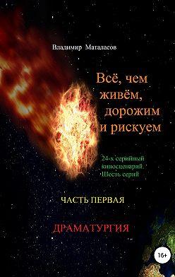 Владимир Маталасов - Всё, чем живём, дорожим и рискуем. Часть первая