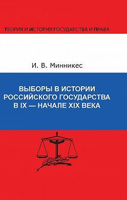 Ирина Минникес - Выборы в истории Российского государства в IX – начале XIX века