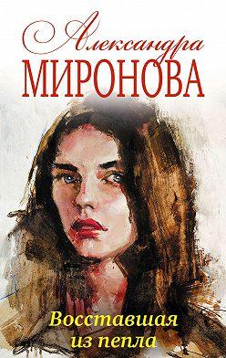 Александра Миронова - Восставшая из пепла