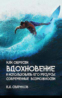П.А. Стариков - Как обрести вдохновение и использовать его ресурсы: современные возможности