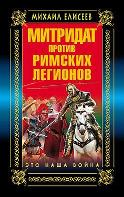 Михаил Елисеев - Митридат против Римских легионов. Это наша война!