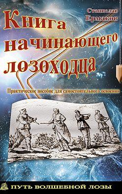 Станислав Ермаков - Книга начинающего лозоходца: практическое пособие для самостоятельного освоения