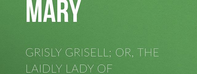 Grisly Grisell; Or, The Laidly Lady of Whitburn: A Tale of the Wars of the Roses