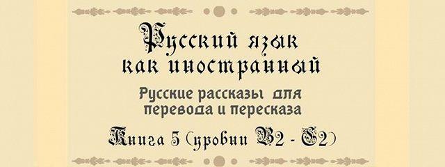 Русский как иностранный. Русские рассказы для перевода срусского языка ипересказа. Книга 5 (уровни В2–С2)