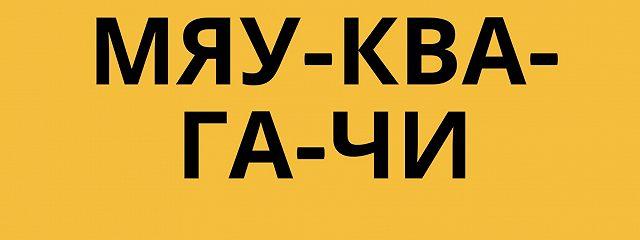 МЯУ-КВА-ГА-ЧИ