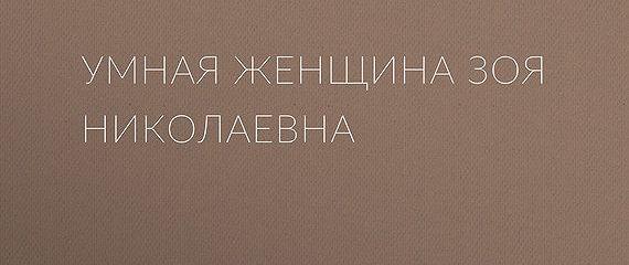 Умная женщина Зоя Николаевна