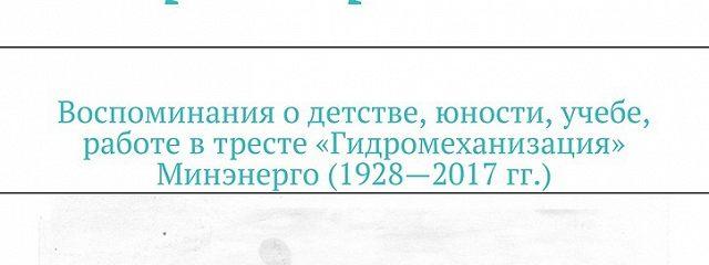Мемуары гидростроителя. Воспоминания одетстве, юности, учебе, работе втресте «Гидромеханизация» Минэнерго (1928—2017гг.)