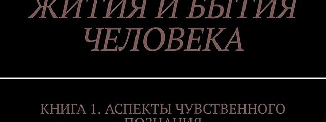 Философия познания жития ибытия человека. Книга 1. Аспекты чувственного познания