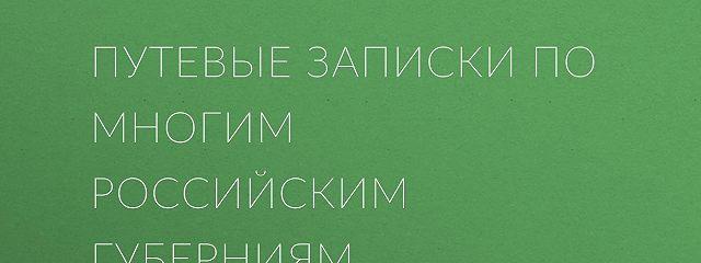 Путевые записки по многим российским губерниям