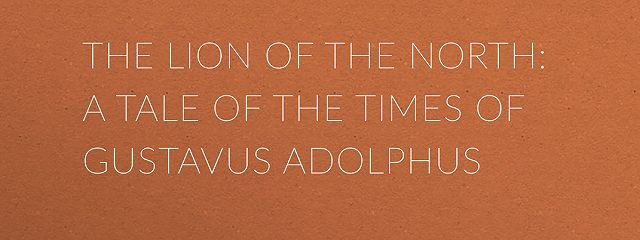 The Lion of the North: A Tale of the Times of Gustavus Adolphus
