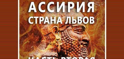 Ассирия. Страна львов. Часть вторая. Сеятели бури