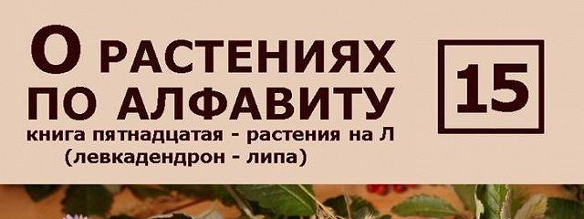 О растениях по алфавиту. Книга пятнадцатая. Растения на Л (левкадендрон – липа)