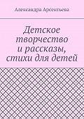 Александра Арсентьева -Детское творчество ирассказы, стихи для детей